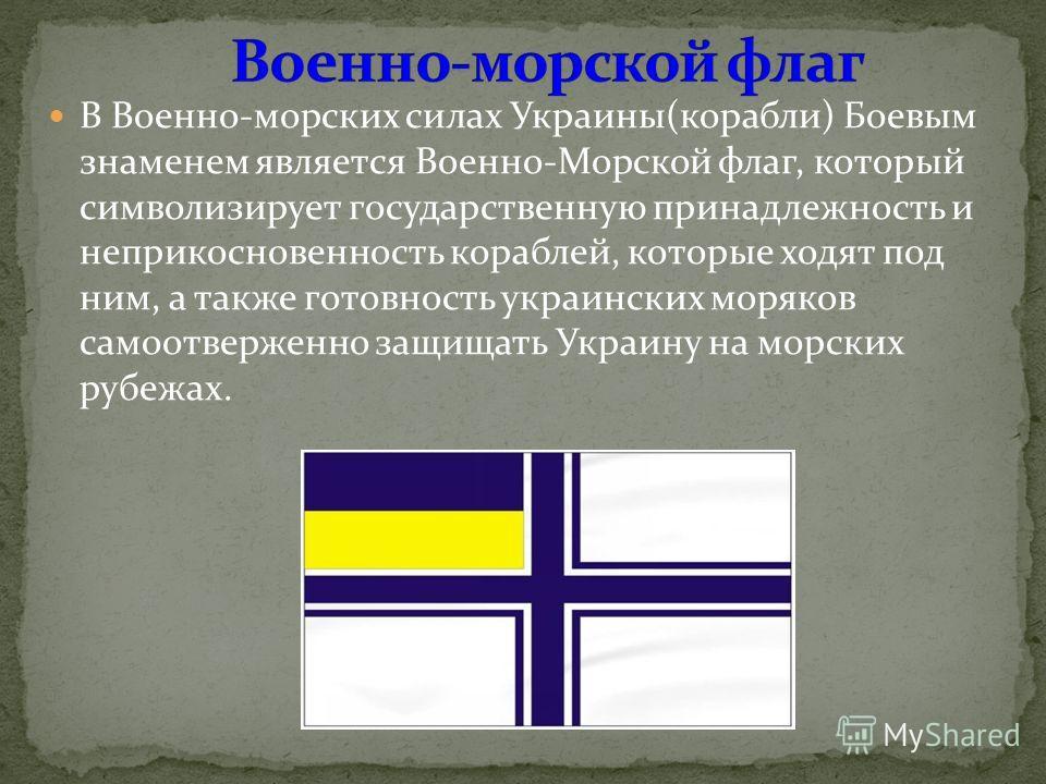В Военно-морских силах Украины(корабли) Боевым знаменем является Военно-Морской флаг, который символизирует государственную принадлежность и неприкосновенность кораблей, которые ходят под ним, а также готовность украинских моряков самоотверженно защи