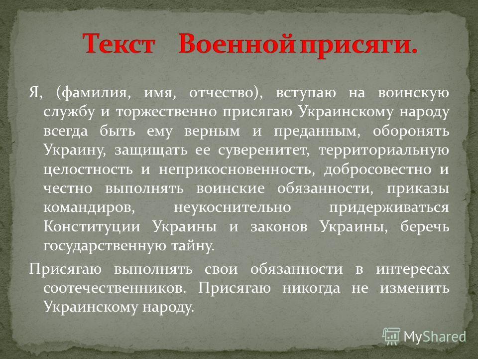 Я, (фамилия, имя, отчество), вступаю на воинскую службу и торжественно присягаю Украинскому народу всегда быть ему верным и преданным, оборонять Украину, защищать ее суверенитет, территориальную целостность и неприкосновенность, добросовестно и честн