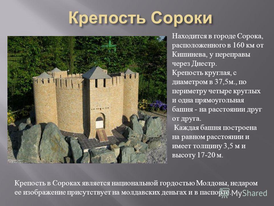 Находится в городе Сорока, расположенного в 160 км от Кишинева, у переправы через Днестр. Крепость круглая, с диаметром в 37,5 м., по периметру четыре круглых и одна прямоугольная башня - на расстоянии друг от друга. Каждая башня построена на равном