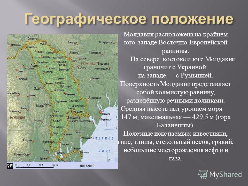 Молдавия расположена на крайнем юго - западе Восточно - Европейской равнины. На севере, востоке и юге Молдавия граничит с Украиной, на западе с Румынией. Поверхность Молдавии представляет собой холмистую равнину, разделённую речными долинами. Средняя