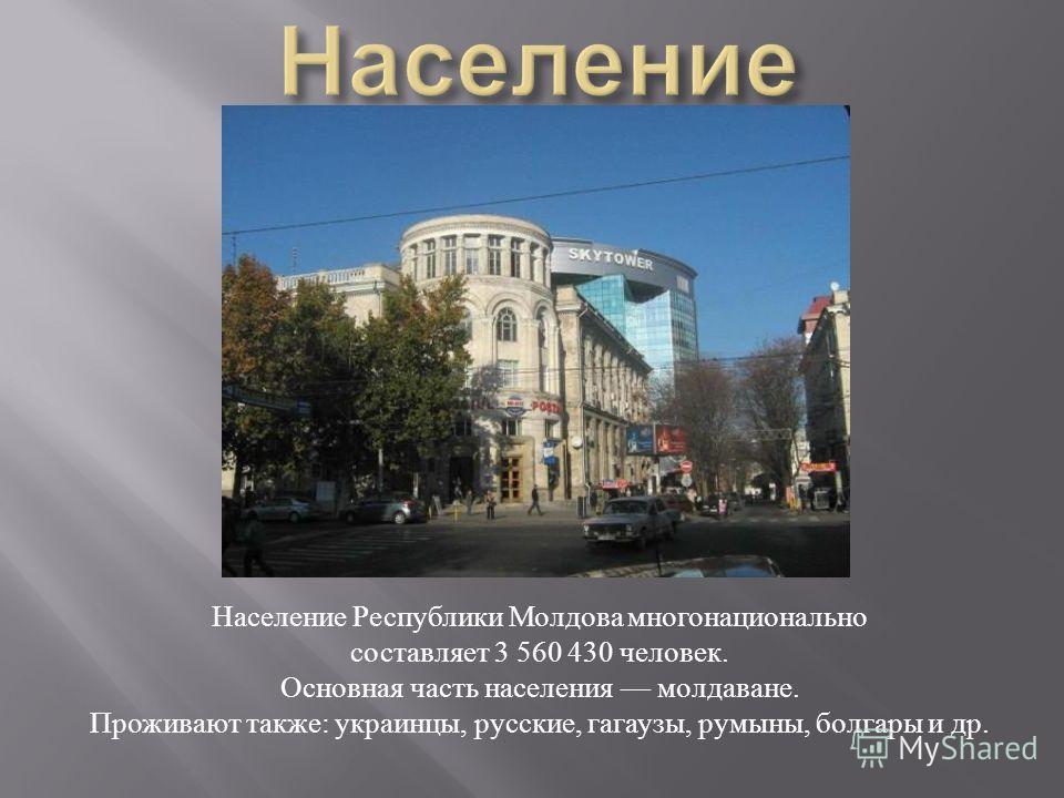 Население Республики Молдова многонационально составляет 3 560 430 человек. Основная часть населения молдаване. Проживают также : украинцы, русские, гагаузы, румыны, болгары и др.