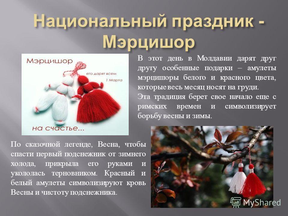 В этот день в Молдавии дарят друг другу особенные подарки – амулеты мэрцишоры белого и красного цвета, которые весь месяц носят на груди. Эта традиция берет свое начало еще с римских времен и символизирует борьбу весны и зимы. По сказочной легенде, В