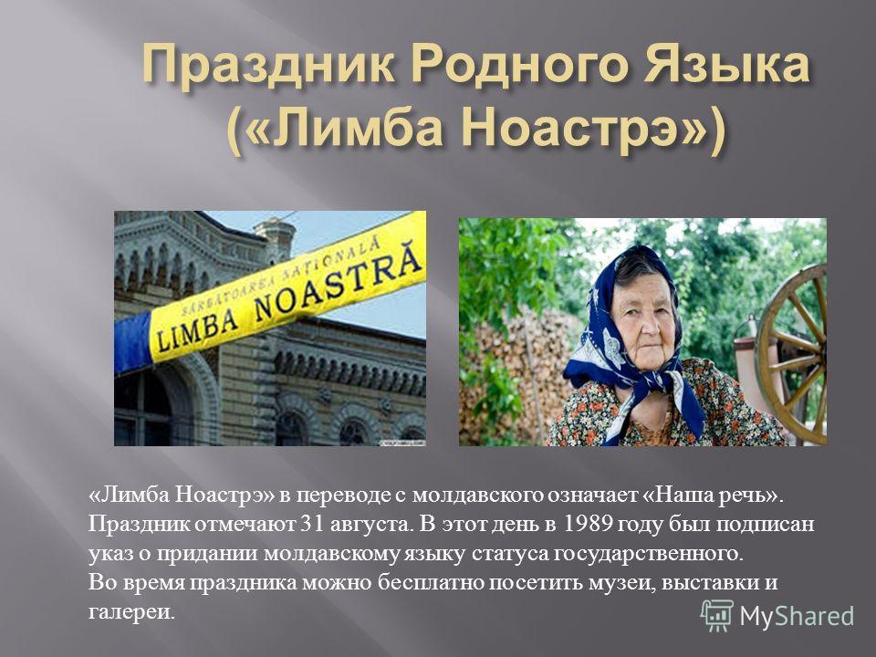 « Лимба Ноастрэ » в переводе с молдавского означает « Наша речь ». Праздник отмечают 31 августа. В этот день в 1989 году был подписан указ о придании молдавскому языку статуса государственного. Во время праздника можно бесплатно посетить музеи, выста