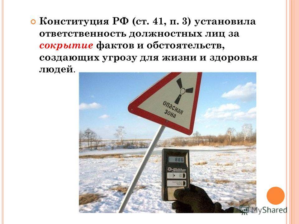 Конституция РФ (ст. 41, п. 3) установила ответственность должностных лиц за сокрытие фактов и обстоятельств, создающих угрозу для жизни и здоровья людей.