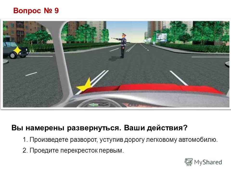 Вопрос 9 Вы намерены развернуться. Ваши действия? 1. Произведете разворот, уступив дорогу легковому автомобилю. 2. Проедите перекресток первым.