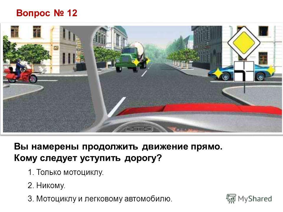 Вопрос 12 Вы намерены продолжить движение прямо. Кому следует уступить дорогу? 1. Только мотоциклу. 2. Никому. 3. Мотоциклу и легковому автомобилю.