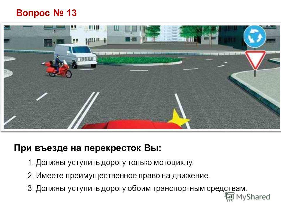 Вопрос 13 При въезде на перекресток Вы: 1. Должны уступить дорогу только мотоциклу. 2. Имеете преимущественное право на движение. 3. Должны уступить дорогу обоим транспортным средствам.