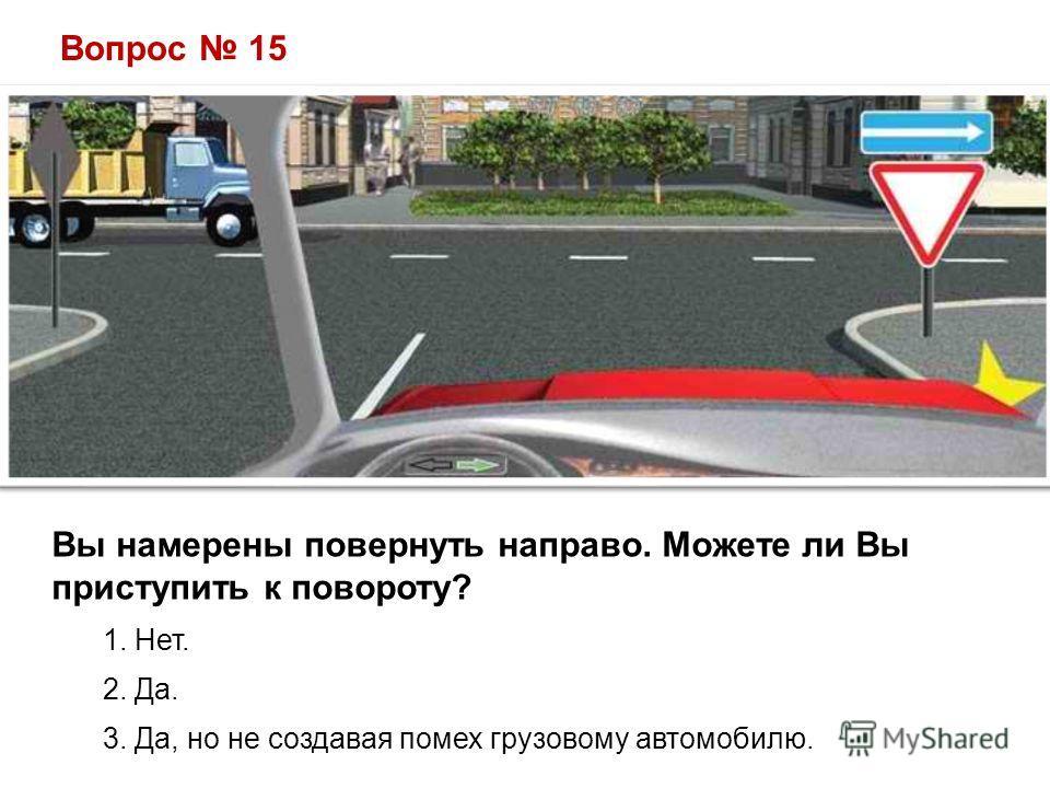Вопрос 15 Вы намерены повернуть направо. Можете ли Вы приступить к повороту? 1. Нет. 2. Да. 3. Да, но не создавая помех грузовому автомобилю.