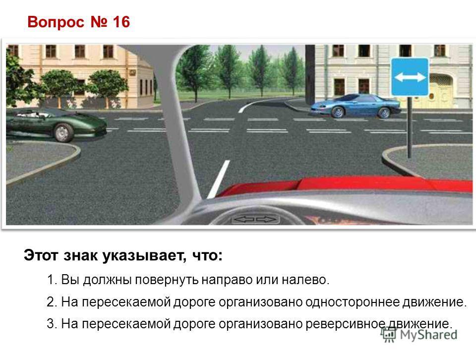 Вопрос 16 Этот знак указывает, что: 1. Вы должны повернуть направо или налево. 2. На пересекаемой дороге организовано одностороннее движение. 3. На пересекаемой дороге организовано реверсивное движение.