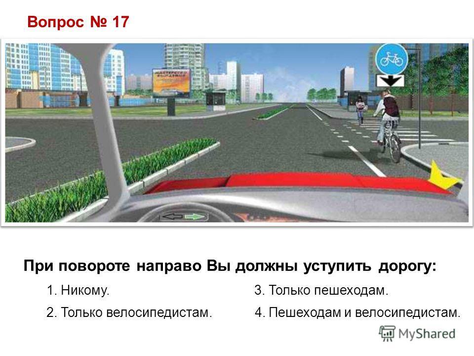Вопрос 17 При повороте направо Вы должны уступить дорогу: 1. Никому. 3. Только пешеходам. 2. Только велосипедистам. 4. Пешеходам и велосипедистам.