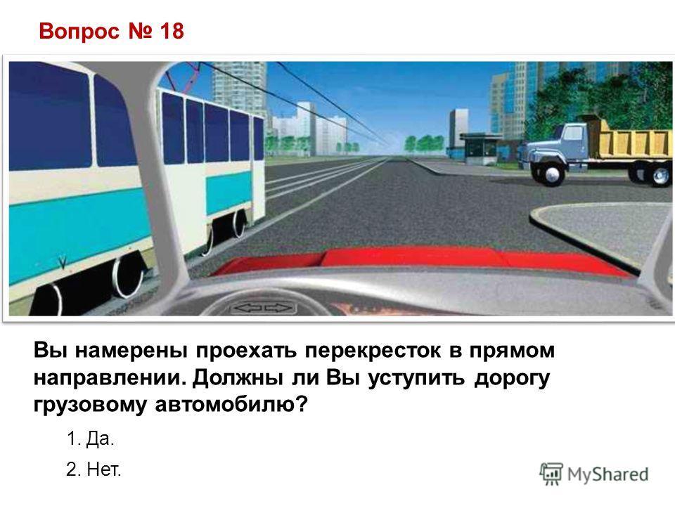 Вопрос 18 Вы намерены проехать перекресток в прямом направлении. Должны ли Вы уступить дорогу грузовому автомобилю? 1. Да. 2. Нет.