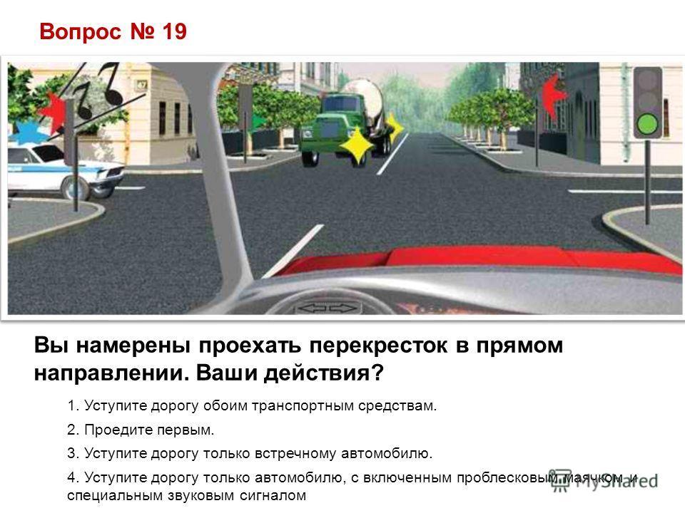 Вопрос 19 Вы намерены проехать перекресток в прямом направлении. Ваши действия? 1. Уступите дорогу обоим транспортным средствам. 2. Проедите первым. 3. Уступите дорогу только встречному автомобилю. 4. Уступите дорогу только автомобилю, с включенным п