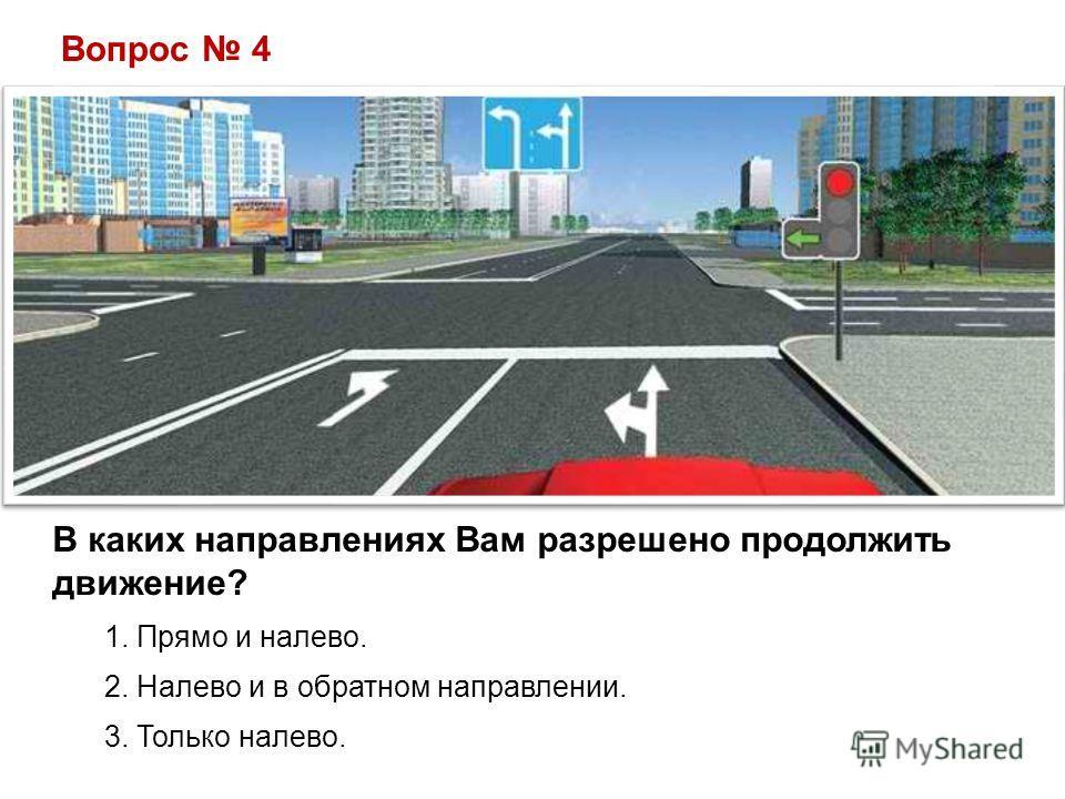 Вопрос 4 В каких направлениях Вам разрешено продолжить движение? 1. Прямо и налево. 2. Налево и в обратном направлении. 3. Только налево.