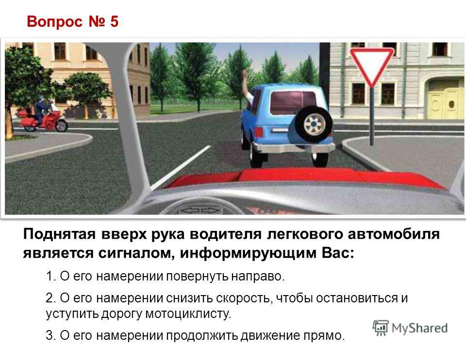 Вопрос 5 Поднятая вверх рука водителя легкового автомобиля является сигналом, информирующим Вас: 1. О его намерении повернуть направо. 2. О его намерении снизить скорость, чтобы остановиться и уступить дорогу мотоциклисту. 3. О его намерении продолжи