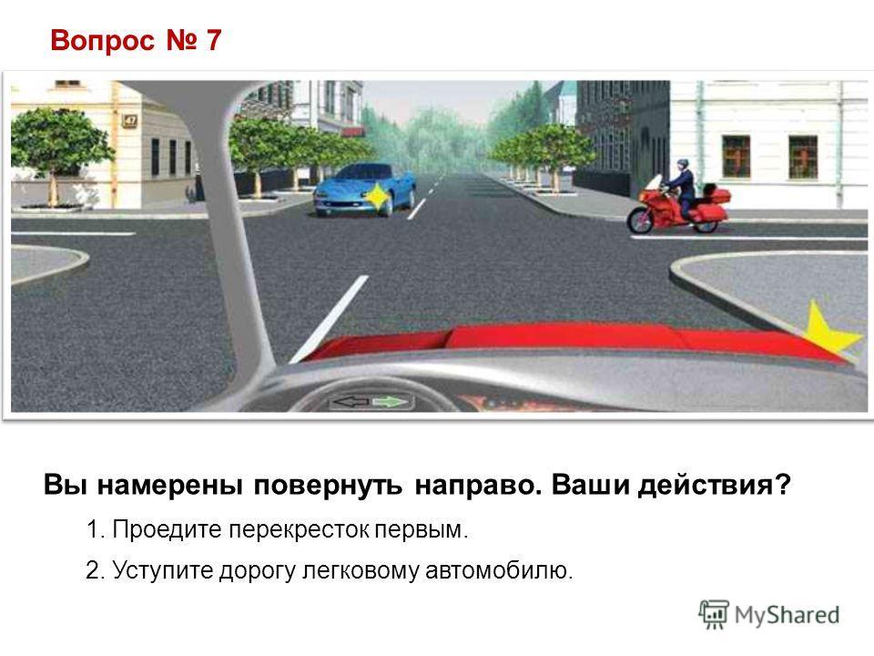 Вопрос 7 Вы намерены повернуть направо. Ваши действия? 1. Проедите перекресток первым. 2. Уступите дорогу легковому автомобилю.