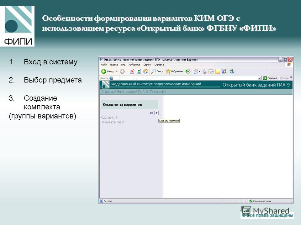 Особенности формирования вариантов КИМ ОГЭ с использованием ресурса «Открытый банк» ФГБНУ «ФИПИ» 1.Вход в систему 2.Выбор предмета 3.Создание комплекта (группы вариантов)