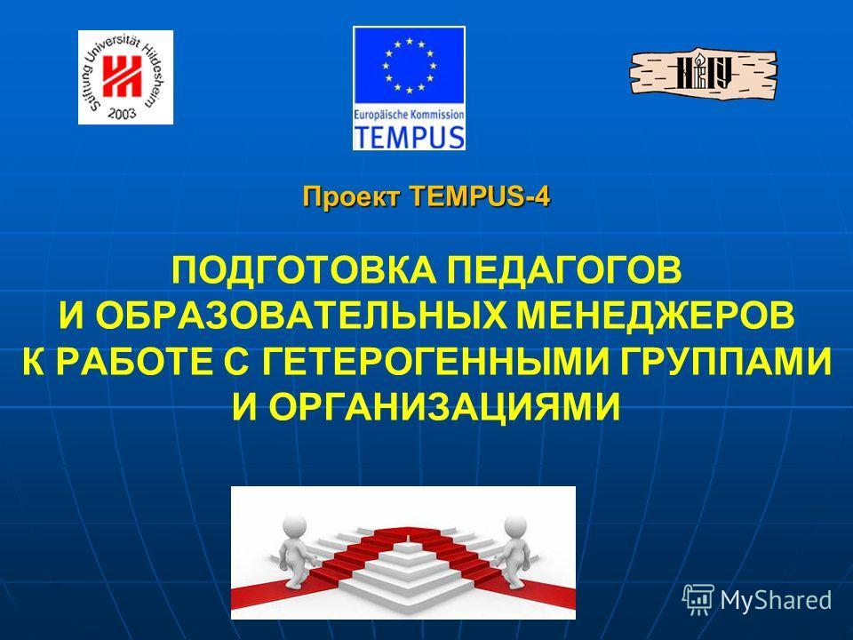 Проект TEMPUS-4 Проект TEMPUS-4 ПОДГОТОВКА ПЕДАГОГОВ И ОБРАЗОВАТЕЛЬНЫХ МЕНЕДЖЕРОВ К РАБОТЕ С ГЕТЕРОГЕННЫМИ ГРУППАМИ И ОРГАНИЗАЦИЯМИ