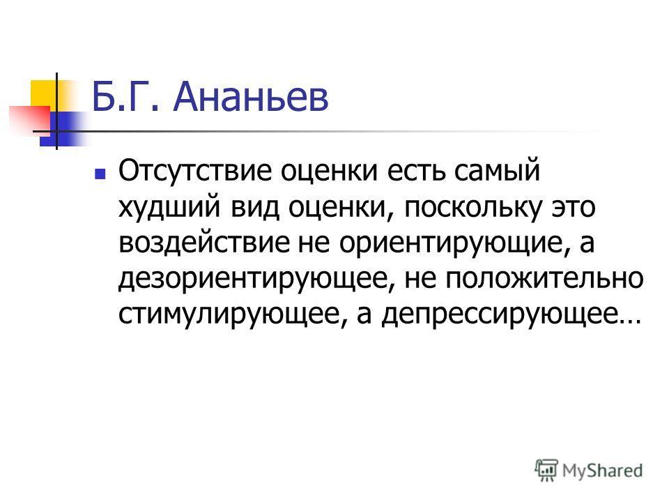 Б.Г. Ананьев Отсутствие оценки есть самый худший вид оценки, поскольку это воздействие не ориентирующие, а дезориентирующее, не положительно стимулирующее, а депрессирующее…