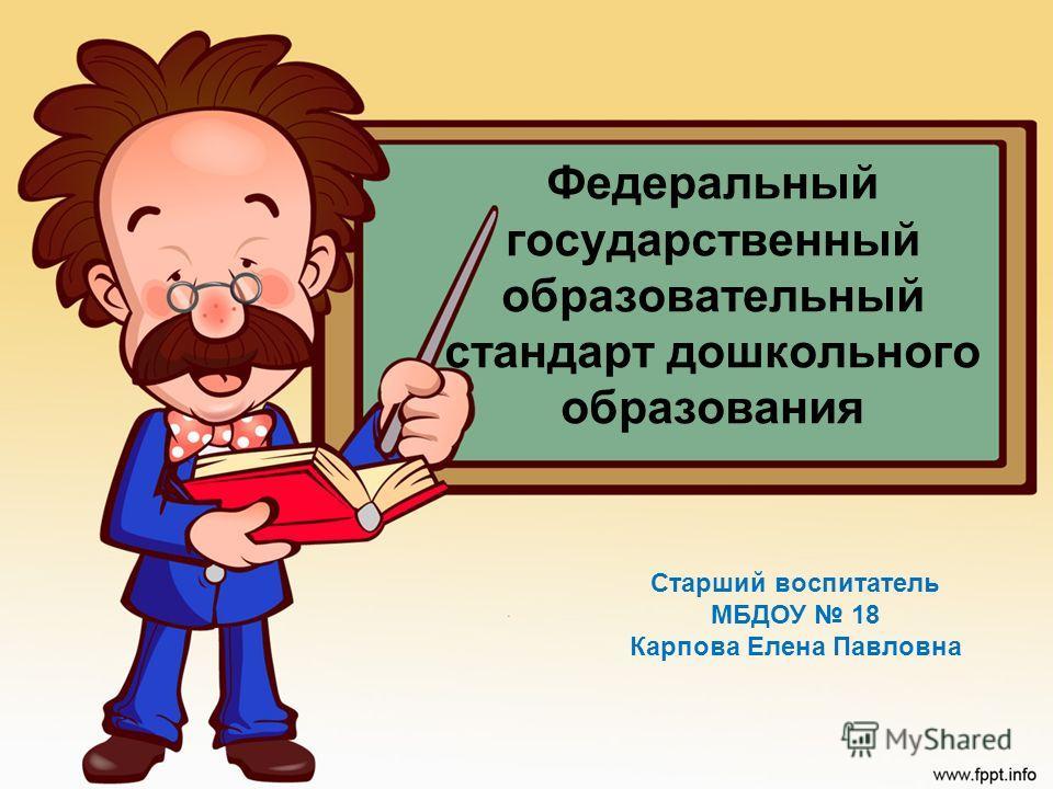Федеральный государственный образовательный стандарт дошкольного образования Старший воспитатель МБДОУ 18 Карпова Елена Павловна