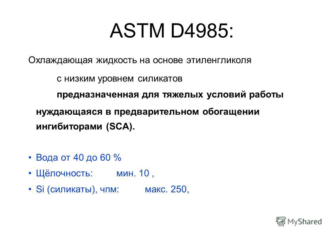 ASTM D4985: Охлаждающая жидкость на основе этиленгликоля с низким уровнем силикатов предназначенная для тяжелых условий работы нуждающаяся в предварительном обогащении ингибиторами (SCA). Вода от 40 до 60 % Щёлочность: мин. 10, Si (силикаты), чпм: ма