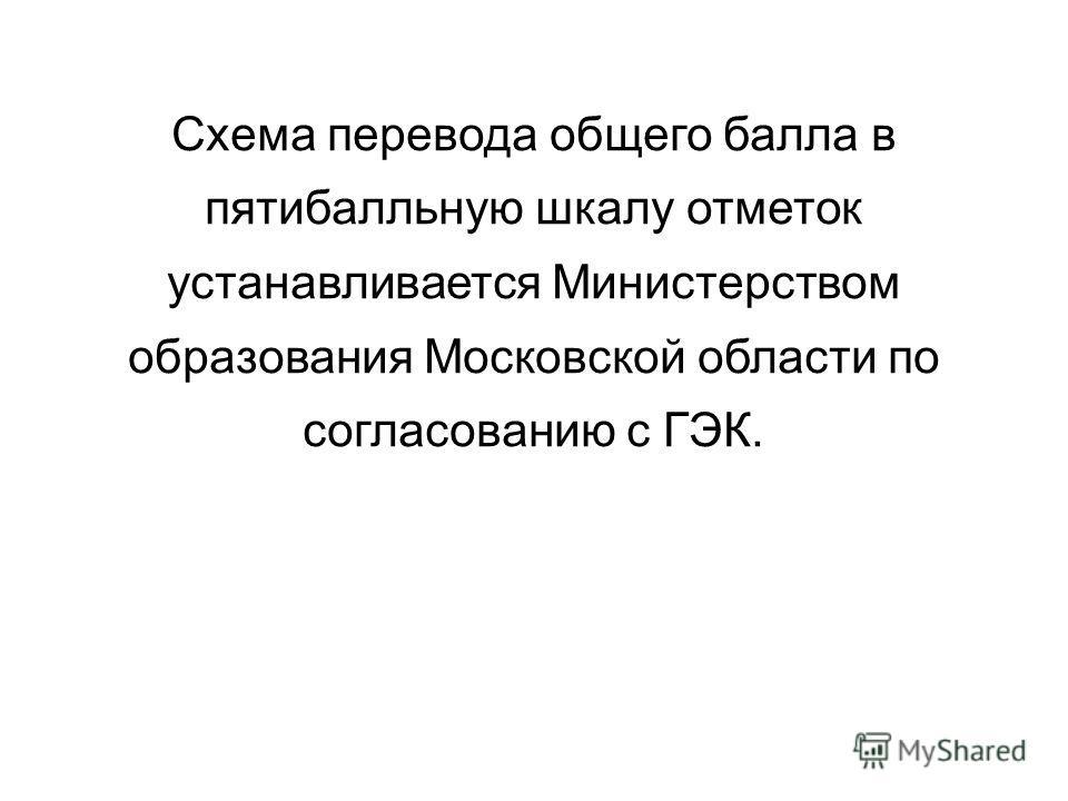 Схема перевода общего балла в пятибалльную шкалу отметок устанавливается Министерством образования Московской области по согласованию с ГЭК.