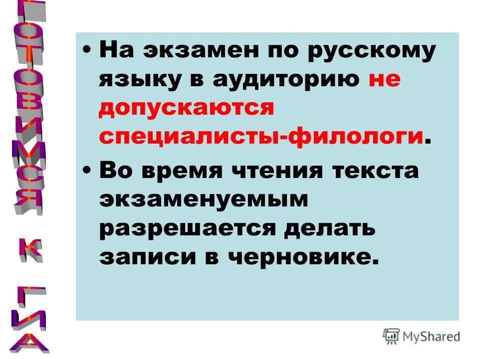На экзамен по русскому языку в аудиторию не допускаются специалисты-филологи. Во время чтения текста экзаменуемым разрешается делать записи в черновике.