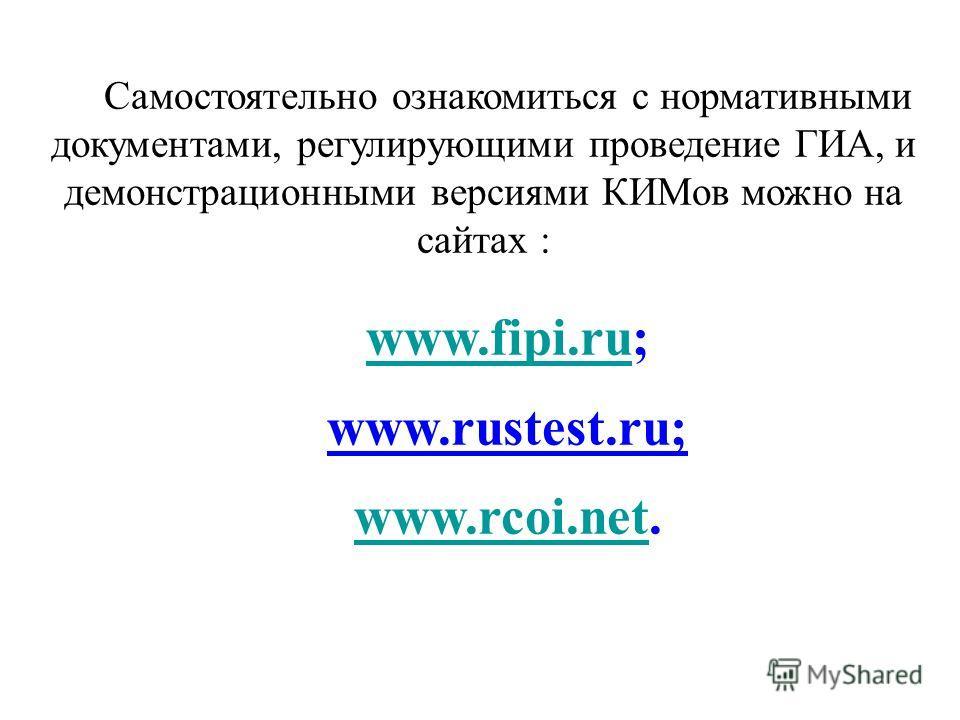 Самостоятельно ознакомиться с нормативными документами, регулирующими проведение ГИА, и демонстрационными версиями КИМов можно на сайтах : www.fipi.ruwww.fipi.ru; www.rustest.ru; www.rcoi.netwww.rcoi.net.