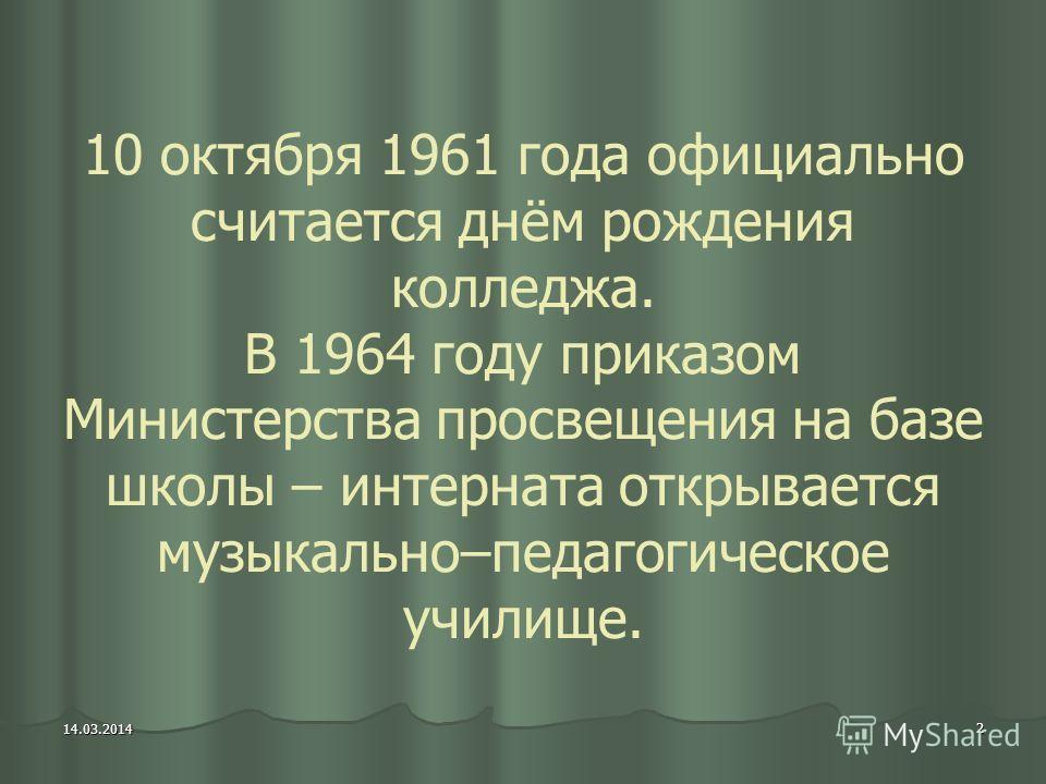 2 14.03.2014 10 октября 1961 года официально считается днём рождения колледжа. В 1964 году приказом Министерства просвещения на базе школы – интерната открывается музыкально–педагогическое училище.