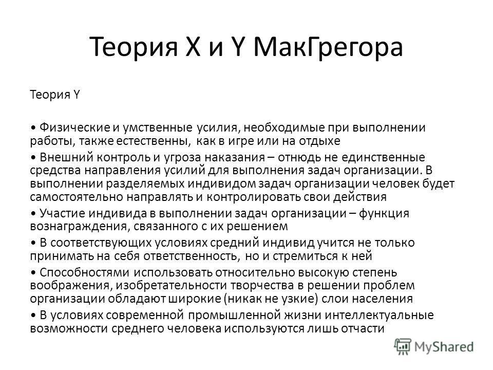 Теория X и Y МакГрегора Теория Y Физические и умственные усилия, необходимые при выполнении работы, также естественны, как в игре или на отдыхе Внешний контроль и угроза наказания – отнюдь не единственные средства направления усилий для выполнения за