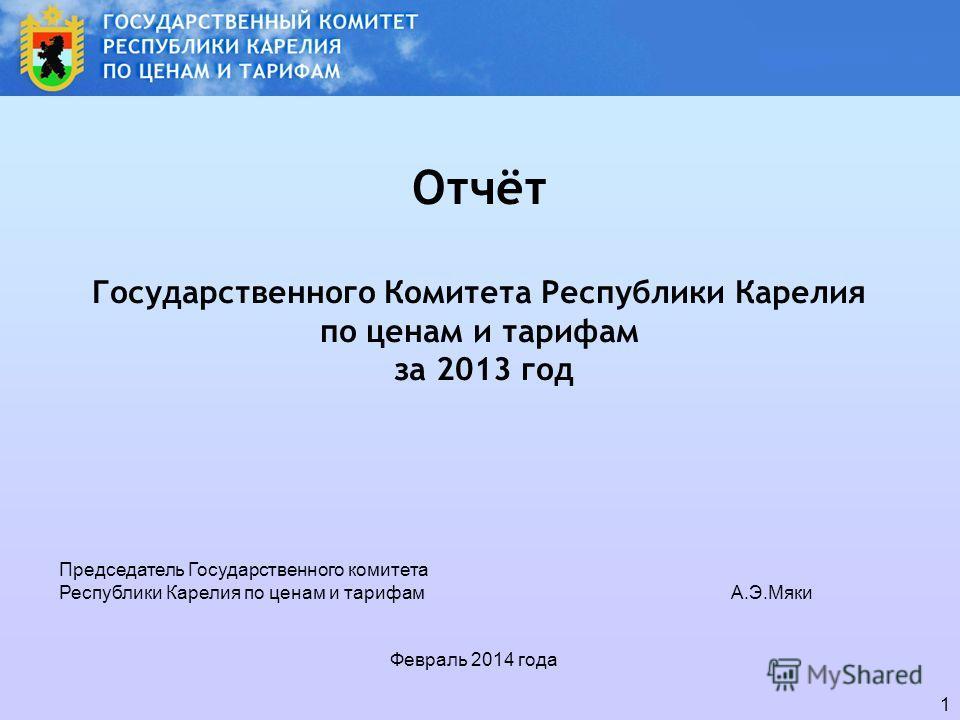 1 Отчёт Государственного Комитета Республики Карелия по ценам и тарифам за 2013 год Председатель Государственного комитета Республики Карелия по ценам и тарифамА.Э.Мяки Февраль 2014 года