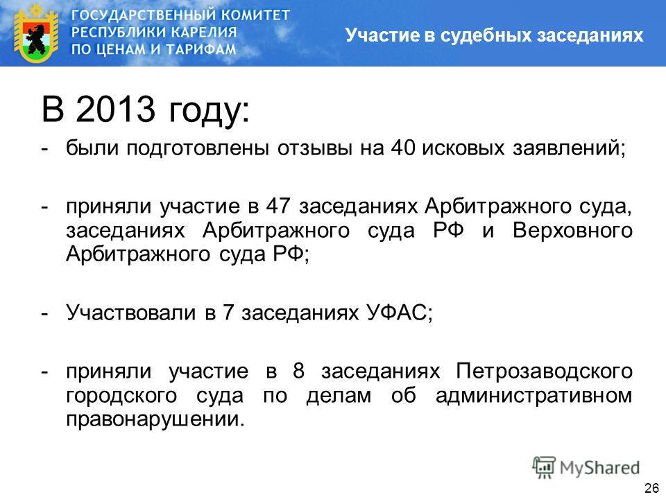 26 В 2013 году: -были подготовлены отзывы на 40 исковых заявлений; -приняли участие в 47 заседаниях Арбитражного суда, заседаниях Арбитражного суда РФ и Верховного Арбитражного суда РФ; -Участвовали в 7 заседаниях УФАС; -приняли участие в 8 заседания