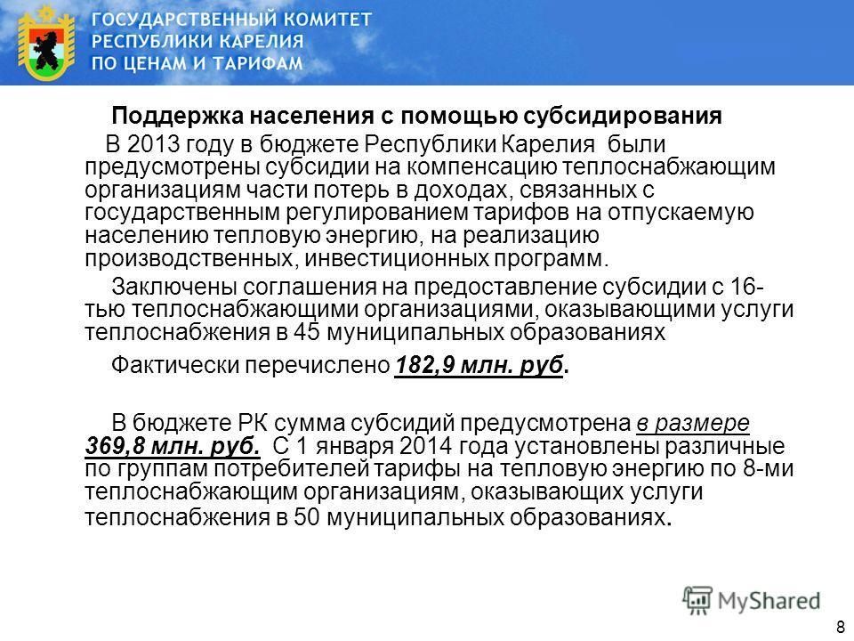 8 Поддержка населения с помощью субсидирования В 2013 году в бюджете Республики Карелия были предусмотрены субсидии на компенсацию теплоснабжающим организациям части потерь в доходах, связанных с государственным регулированием тарифов на отпускаемую