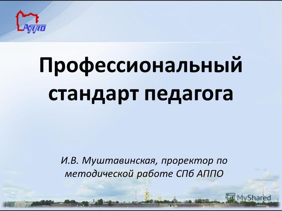 И.В. Муштавинская, проректор по методической работе СПб АППО Профессиональный стандарт педагога