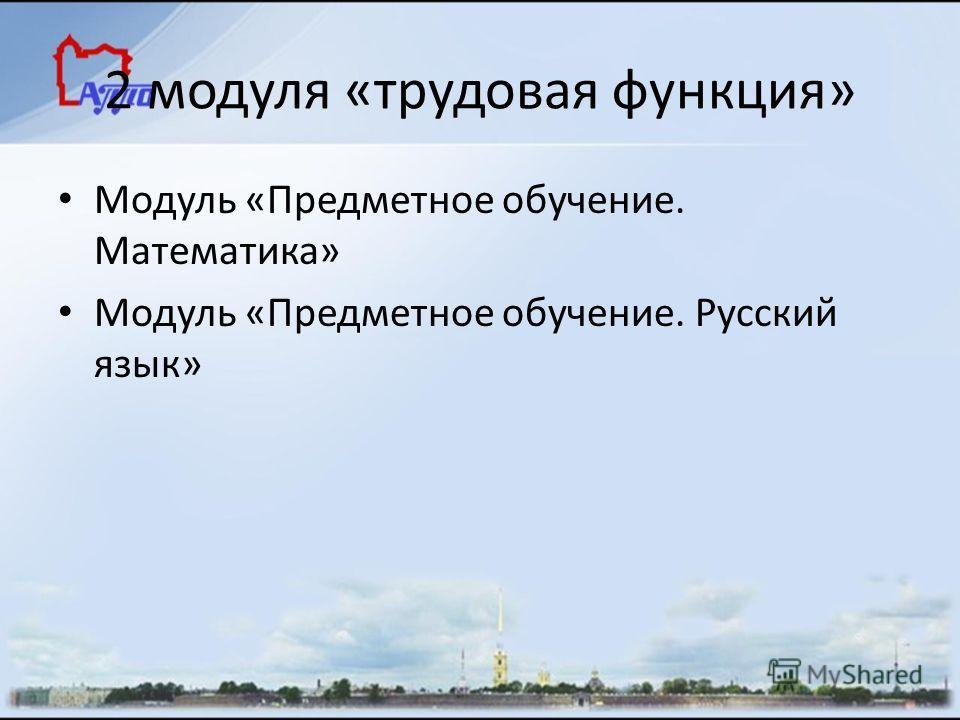 2 модуля «трудовая функция» Модуль «Предметное обучение. Математика» Модуль «Предметное обучение. Русский язык»