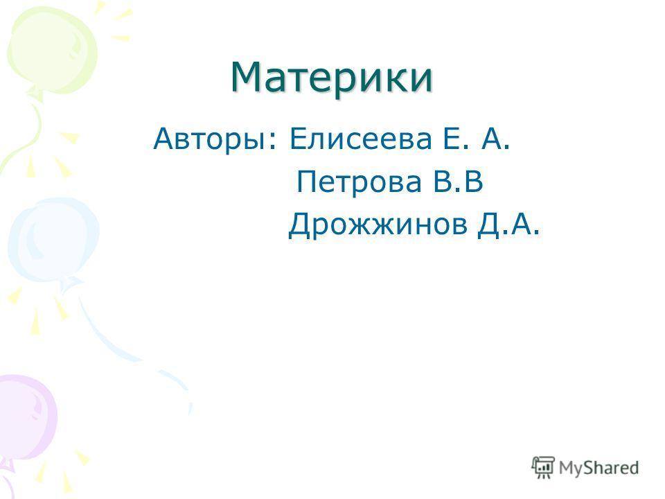 Материки Авторы: Елисеева Е. А. Петрова В.В Дрожжинов Д.А.