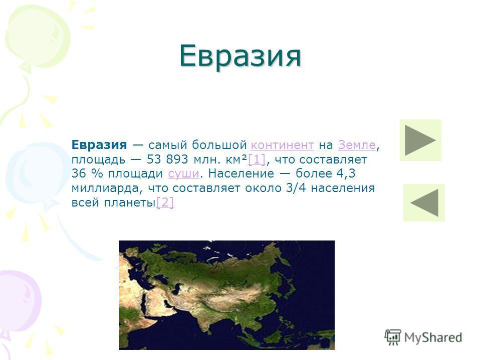 Евразия Евразия самый большой континент на Земле, площадь 53 893 млн. км²[1], что составляет 36 % площади суши. Население более 4,3 миллиарда, что составляет около 3/4 населения всей планеты[2]континентЗемле[1]суши[2]