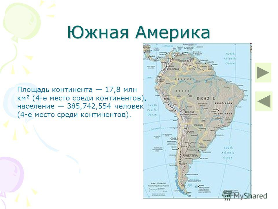 Южная Америка Площадь континента 17,8 млн км² (4-е место среди континентов), население 385,742,554 человек (4-е место среди континентов).