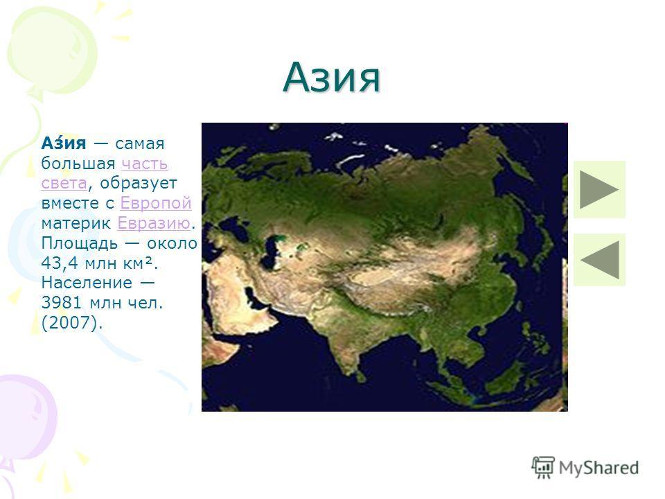 Азия А́зия самая большая часть света, образует вместе с Европой материк Евразию. Площадь около 43,4 млн км². Население 3981 млн чел. (2007).часть светаЕвропойЕвразию