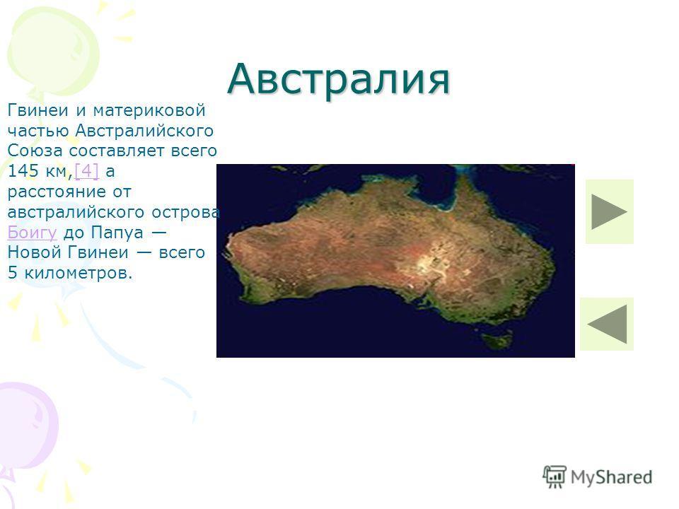 Австралия Гвинеи и материковой частью Австралийского Союза составляет всего 145 км,[4] а расстояние от австралийского острова Боигу до Папуа Новой Гвинеи всего 5 километров.[4] Боигу