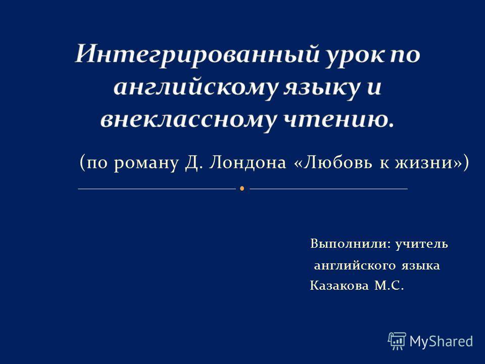(по роману Д. Лондона «Любовь к жизни») Выполнили: учитель английского языка Казакова М.С.