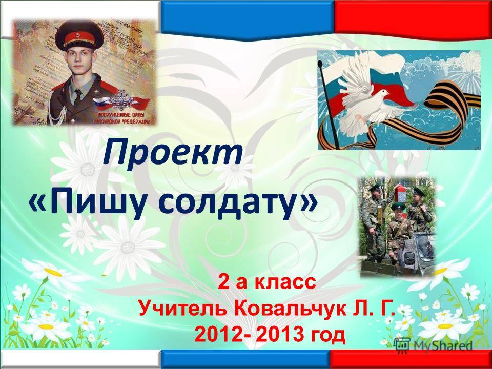Проект «Пишу солдату» 2 а класс Учитель Ковальчук Л. Г. 2012- 2013 год