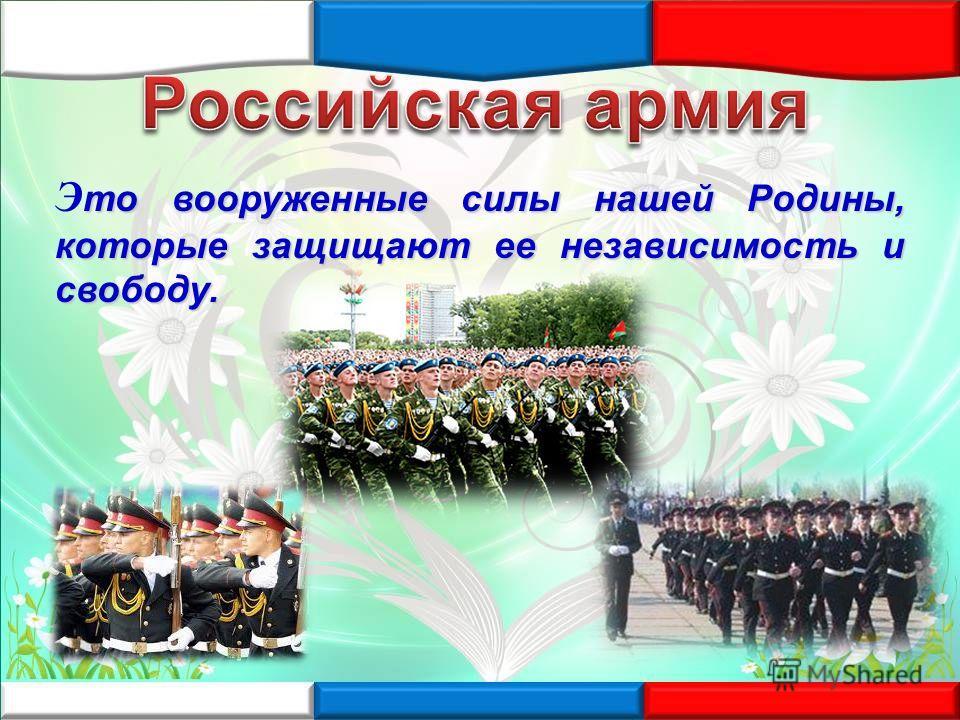 то вооруженные силы нашей Родины, которые защищают ее независимость и свободу. Э то вооруженные силы нашей Родины, которые защищают ее независимость и свободу.