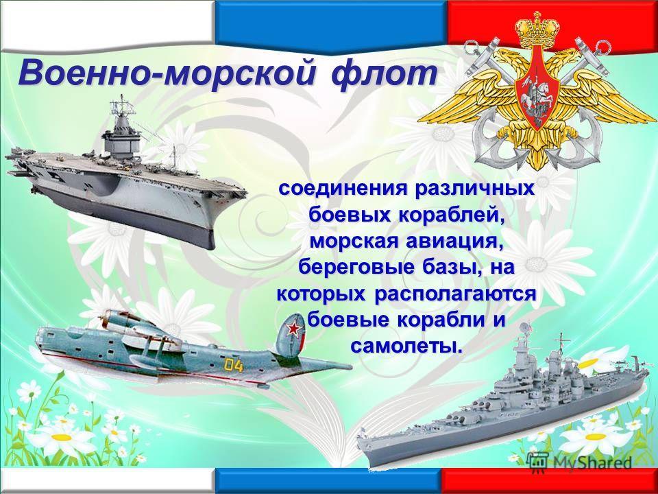 соединения различных боевых кораблей, морская авиация, береговые базы, на которых располагаются боевые корабли и самолеты. Военно-морской флот
