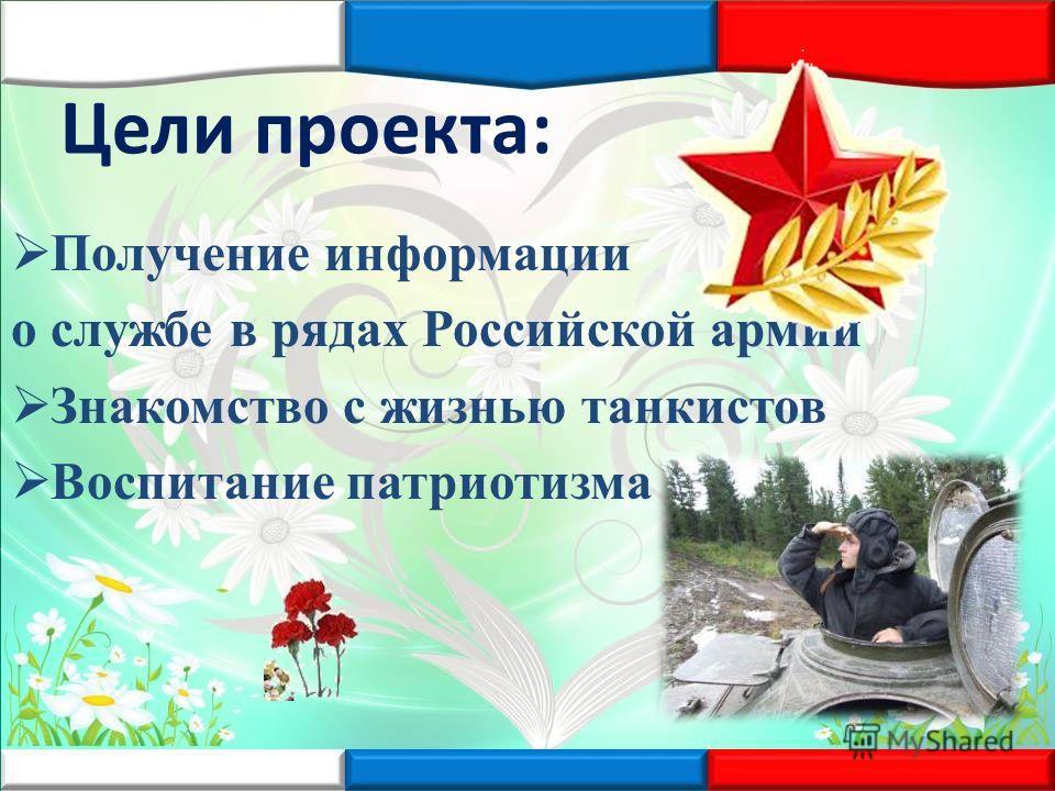 Цели проекта: Получение информации о службе в рядах Российской армии Знакомство с жизнью танкистов Воспитание патриотизма