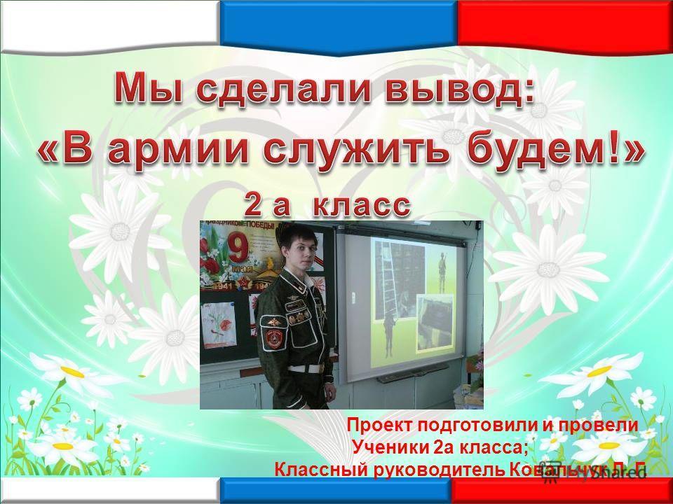 Проект подготовили и провели Ученики 2а класса; Классный руководитель Ковальчук Л. Г.