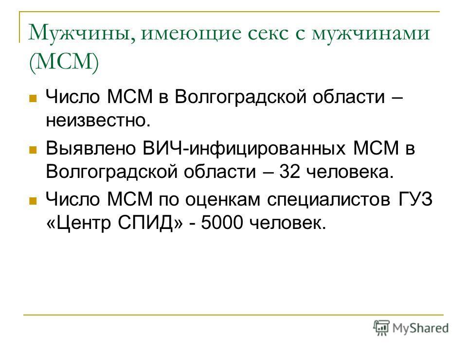 Мужчины, имеющие секс с мужчинами (МСМ) Число МСМ в Волгоградской области – неизвестно. Выявлено ВИЧ-инфицированных МСМ в Волгоградской области – 32 человека. Число МСМ по оценкам специалистов ГУЗ «Центр СПИД» - 5000 человек.