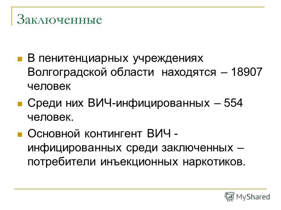 Заключенные В пенитенциарных учреждениях Волгоградской области находятся – 18907 человек Среди них ВИЧ-инфицированных – 554 человек. Основной контингент ВИЧ - инфицированных среди заключенных – потребители инъекционных наркотиков.