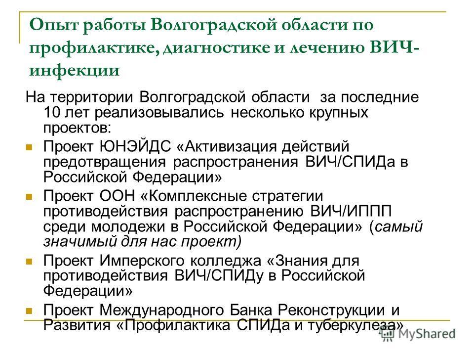 Опыт работы Волгоградской области по профилактике, диагностике и лечению ВИЧ- инфекции На территории Волгоградской области за последние 10 лет реализовывались несколько крупных проектов: Проект ЮНЭЙДС «Активизация действий предотвращения распростране