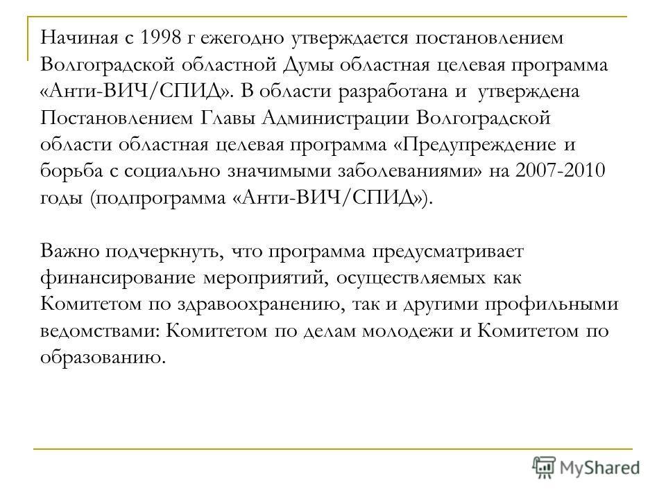 Начиная с 1998 г ежегодно утверждается постановлением Волгоградской областной Думы областная целевая программа «Анти-ВИЧ/СПИД». В области разработана и утверждена Постановлением Главы Администрации Волгоградской области областная целевая программа «П