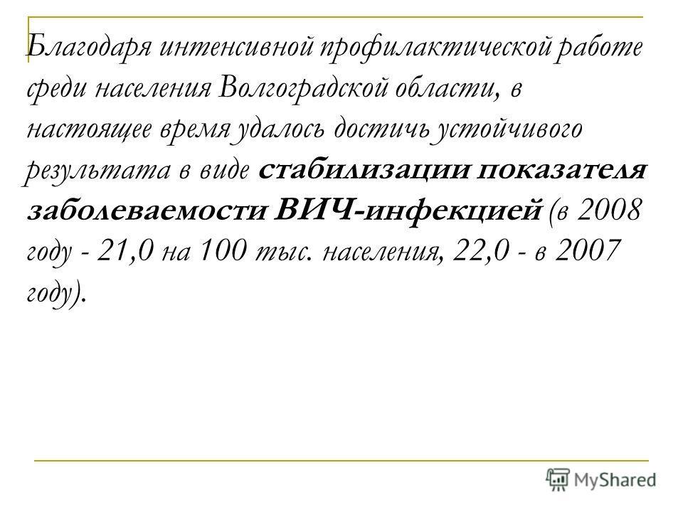 Благодаря интенсивной профилактической работе среди населения Волгоградской области, в настоящее время удалось достичь устойчивого результата в виде стабилизации показателя заболеваемости ВИЧ-инфекцией (в 2008 году - 21,0 на 100 тыс. населения, 22,0